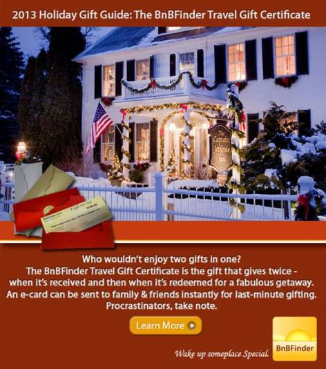 How can you go wrong with the gift of travel? Give the BnBFinder Travel Gift Certificate and your recipient can select from more than 1,500 participating bed and breakfasts. You can download the certificate instantly and there are no expiration or blackout dates. Choice any amount from $20 and up.